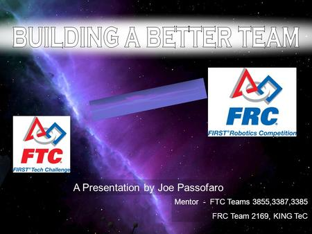 A Presentation by Joe Passofaro Mentor - FTC Teams 3855,3387,3385 FRC Team 2169, KING TeC.