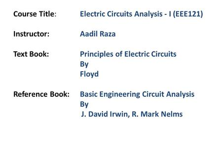 Course Title:Electric Circuits Analysis - I (EEE121) Instructor:Aadil Raza Text Book:Principles of Electric Circuits By Floyd Reference Book:Basic Engineering.