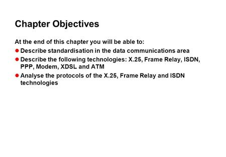 Chapter Objectives At the end of this chapter you will be able to: Describe standardisation in the data communications area Describe the following technologies: