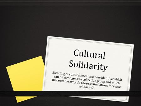 Cultural Solidarity Blending of cultures creates a new identity, which can be stronger as a collective group and much more stable, why do these assimilations.