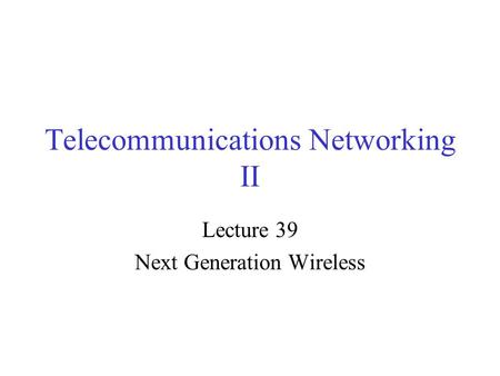 Telecommunications Networking II Lecture 39 Next Generation Wireless.