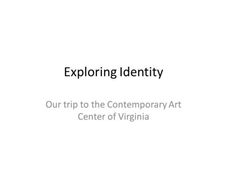 Exploring Identity Our trip to the Contemporary Art Center of Virginia.