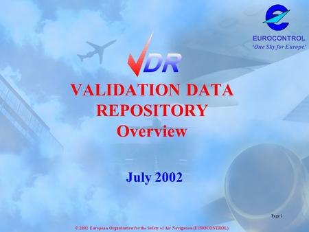 'One Sky for Europe' EUROCONTROL © 2002 European Organisation for the Safety of Air Navigation (EUROCONTROL) Page 1 VALIDATION DATA REPOSITORY Overview.