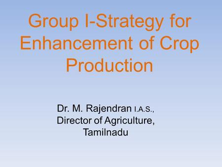 Group I-Strategy for Enhancement of Crop Production Dr. M. Rajendran I.A.S., Director of Agriculture, Tamilnadu.