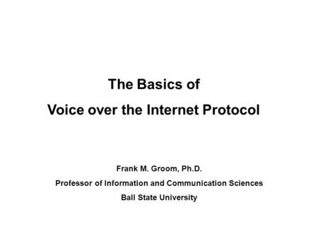 The Basics of Voice over the Internet Protocol Frank M. Groom, Ph.D. Professor of Information and Communication Sciences Ball State University.