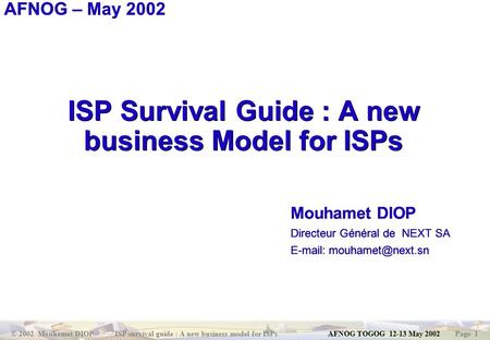 © 2002 Mouhamet DIOP ISP survival guide : A new business model for ISPs AFNOG TOGOG 12-13 May 2002 Page 1 ISP Survival Guide : A new business Model for.