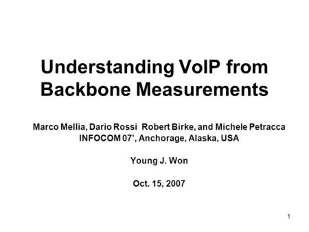 1 Understanding VoIP from Backbone Measurements Marco Mellia, Dario Rossi Robert Birke, and Michele Petracca INFOCOM 07', Anchorage, Alaska, USA Young.