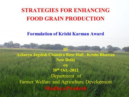 STRATEGIES FOR ENHANCING FOOD GRAIN PRODUCTION Formulation of Krishi Karman Award at Acharya Jagdish Chandra Bose Hall, Krishi Bhawan New Delhi on 30 th.