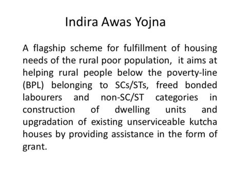 Indira Awas Yojna A flagship scheme for fulfillment of housing needs of the rural poor population, it aims at helping rural people below the poverty-line.