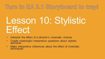 Lesson 10: Stylistic Effect Interpret the effect of a director's cinematic choices Create meaningful interpretive questions about stylistic elements Make.