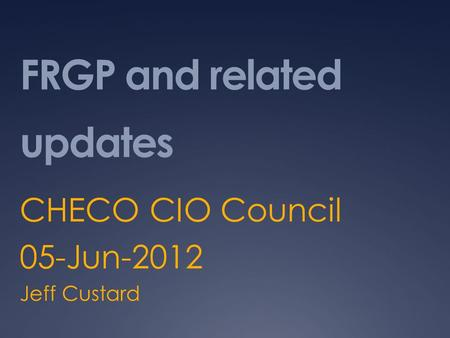 FRGP and related updates CHECO CIO Council 05-Jun-2012 Jeff Custard.
