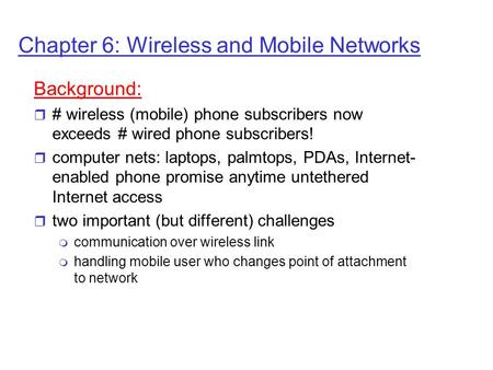Chapter 6: Wireless and Mobile Networks Background: r # wireless (mobile) phone subscribers now exceeds # wired phone subscribers! r computer nets: laptops,