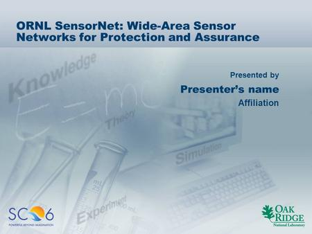Presented by ORNL SensorNet: Wide-Area Sensor Networks for Protection and Assurance Presenter's name Affiliation.