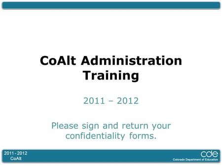 2011 - 2012 CoAlt CoAlt Administration Training 2011 – 2012 Please sign and return your confidentiality forms.