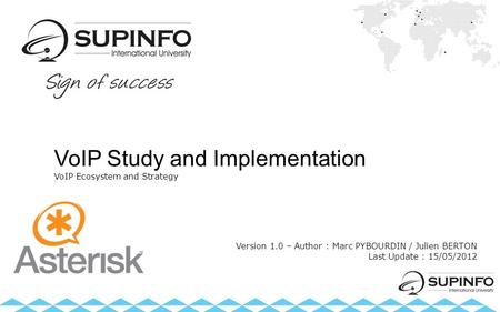 VoIP Study and Implementation VoIP Ecosystem and Strategy Version 1.0 – Author : Marc PYBOURDIN / Julien BERTON Last Update : 15/05/2012.