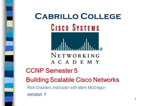 1 Cabrillo College CCNP Semester 5 CCNP Semester 5 Building Scalable Cisco Networks Building Scalable Cisco Networks Rick Graziani, Instructor with Mark.