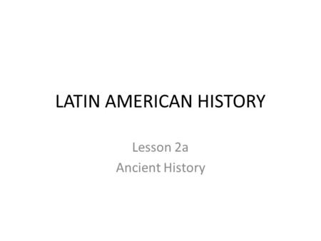 LATIN AMERICAN HISTORY Lesson 2a Ancient History.