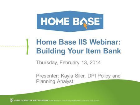 Home Base IIS Webinar: Building Your Item Bank Thursday, February 13, 2014 Presenter: Kayla Siler, DPI Policy and Planning Analyst.