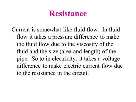 Resistance Current is somewhat like fluid flow. In fluid flow it takes a pressure difference to make the fluid flow due to the viscosity of the fluid and.