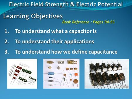 Book Reference : Pages 94-95 1.To understand what a capacitor is 2.To understand their applications 3.To understand how we define capacitance.
