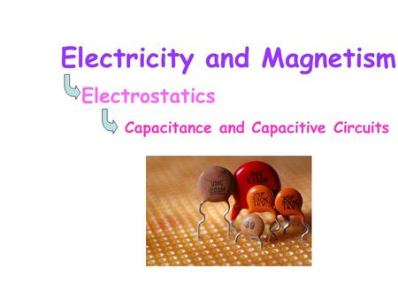 Electricity and Magnetism Electrostatics Capacitance and Capacitive Circuits.