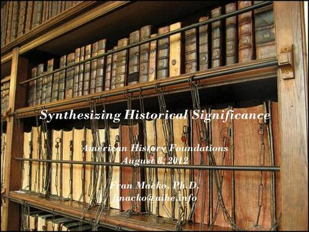 Synthesizing Historical Significance American History Foundations August 8, 2012 Fran Macko, Ph.D.