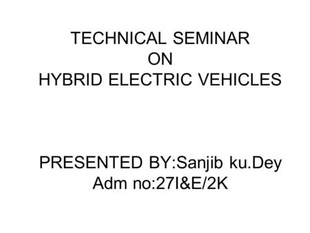 TECHNICAL SEMINAR ON HYBRID ELECTRIC VEHICLES PRESENTED BY:Sanjib ku.Dey Adm no:27I&E/2K.