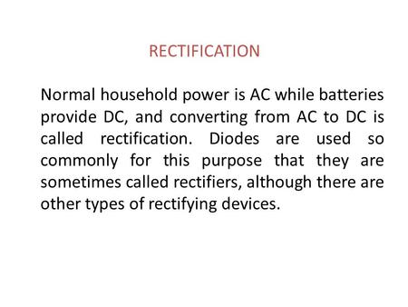 RECTIFICATION Normal household power is AC while batteries provide DC, and converting from AC to DC is called rectification. Diodes are used so commonly.