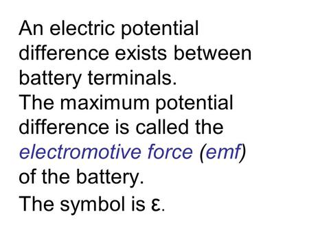 An electric potential difference exists between battery terminals. The maximum potential difference is called the electromotive force (emf) of the battery.