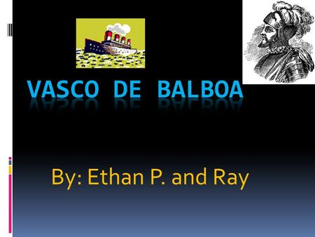 By: Ethan P. and Ray. Where he was from and sailed for, Background and Why he went on his Voyages. Vasco de Balboa sailed and was from Spain. Vasco de.