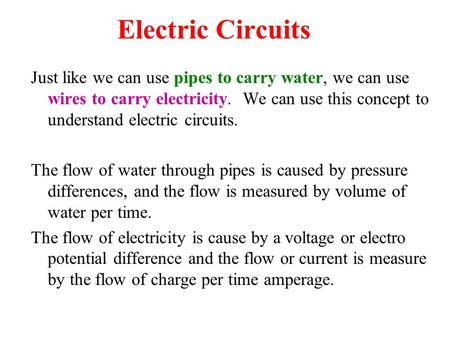 Electric Circuits Just like we can use pipes to carry water, we can use wires to carry electricity. We can use this concept to understand electric circuits.