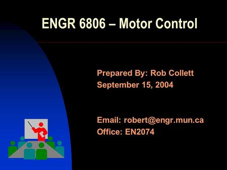 ENGR 6806 – Motor Control Prepared By: Rob Collett September 15, 2004   Office: EN2074.