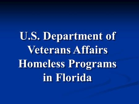 U.S. Department of Veterans Affairs Homeless Programs in Florida U.S. Department of Veterans Affairs Homeless Programs in Florida.