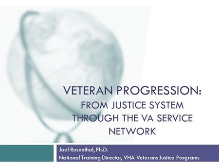VETERAN PROGRESSION: FROM JUSTICE SYSTEM THROUGH THE VA SERVICE NETWORK Joel Rosenthal, Ph.D. National Training Director, VHA Veterans Justice Programs.