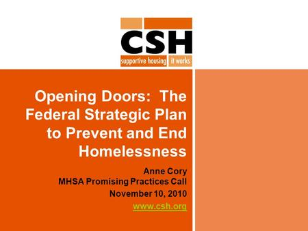 Opening Doors: The Federal Strategic Plan to Prevent and End Homelessness Anne Cory MHSA Promising Practices Call November 10, 2010 www.csh.org.