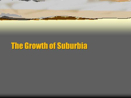 The Growth of Suburbia. Suburbanization  What does suburbanization mean?  The process of residential, commercial, and industrial growth and development.