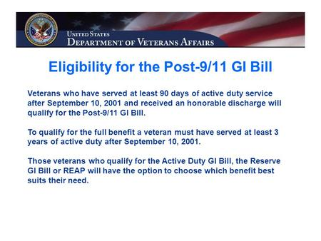 Eligibility for the Post-9/11 GI Bill Veterans who have served at least 90 days of active duty service after September 10, 2001 and received an honorable.