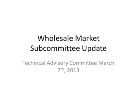 Wholesale Market Subcommittee Update Technical Advisory Committee March 7 th, 2013.