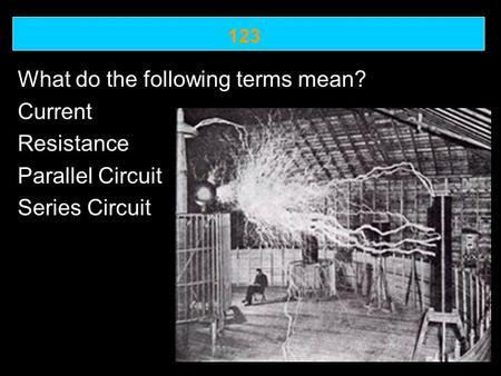 123 What do the following terms mean? Current Resistance Parallel Circuit Series Circuit.