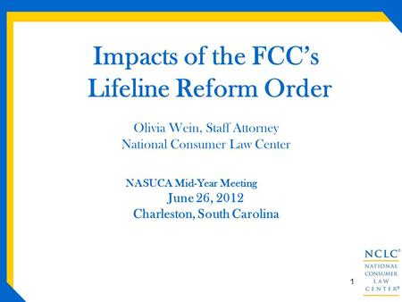 Impacts of the FCC's Lifeline Reform Order Olivia Wein, Staff Attorney National Consumer Law Center NASUCA Mid-Year Meeting June 26, 2012 Charleston, South.