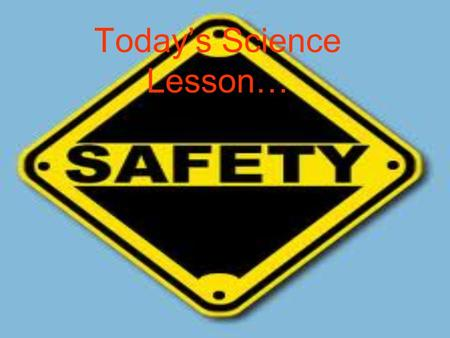 Today's Science Lesson…. Safety Videos!!!   k&feature=relatedhttp://www.youtube.com/watch?v=13Sd0d_TDN.