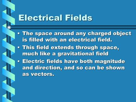 Electrical Fields The space around any charged object is filled with an electrical field.The space around any charged object is filled with an electrical.