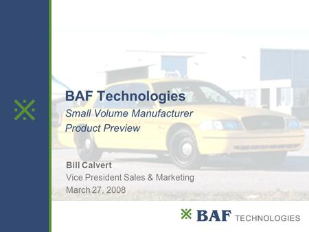  BAF Technologies Small Volume Manufacturer Product Preview Bill Calvert Vice President Sales & Marketing March 27, 2008.