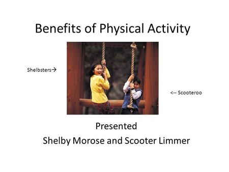 Benefits of Physical Activity Presented Shelby Morose and Scooter Limmer Shelbsters  <-- Scooteroo.
