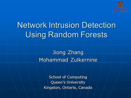 Network Intrusion Detection Using Random Forests Jiong Zhang Mohammad Zulkernine School of Computing Queen's University Kingston, Ontario, Canada.