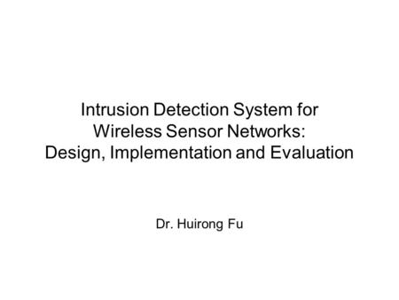 Intrusion Detection System for Wireless Sensor Networks: Design, Implementation and Evaluation Dr. Huirong Fu.