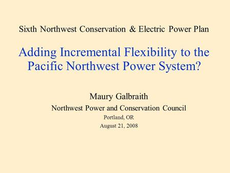 Sixth Northwest Conservation & Electric Power Plan Adding Incremental Flexibility to the Pacific Northwest Power System? Maury Galbraith Northwest Power.