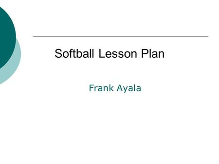 Frank Ayala Softball Lesson Plan. Background  High School P.E(9-12)  Two week lesson on softball  Meet every M,W,F for fifty minutes.  Focusing on.