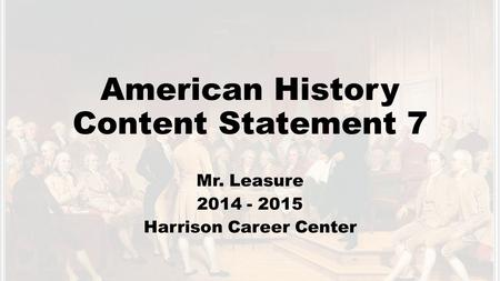 American History Content Statement 7 Mr. Leasure 2014 - 2015 Harrison Career Center.