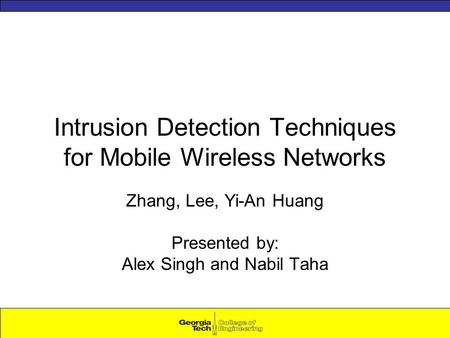Intrusion Detection Techniques for Mobile Wireless Networks Zhang, Lee, Yi-An Huang Presented by: Alex Singh and Nabil Taha.